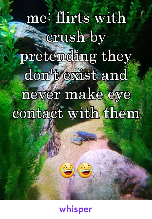 me: flirts with crush by pretending they don't exist and never make eye contact with them   😂😂