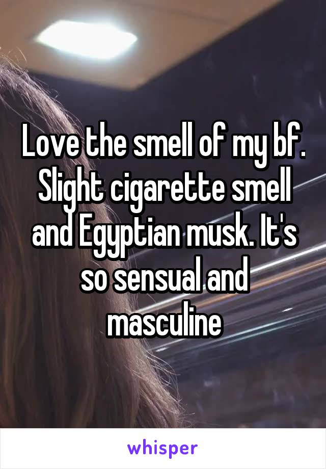 Love the smell of my bf. Slight cigarette smell and Egyptian musk. It's so sensual and masculine