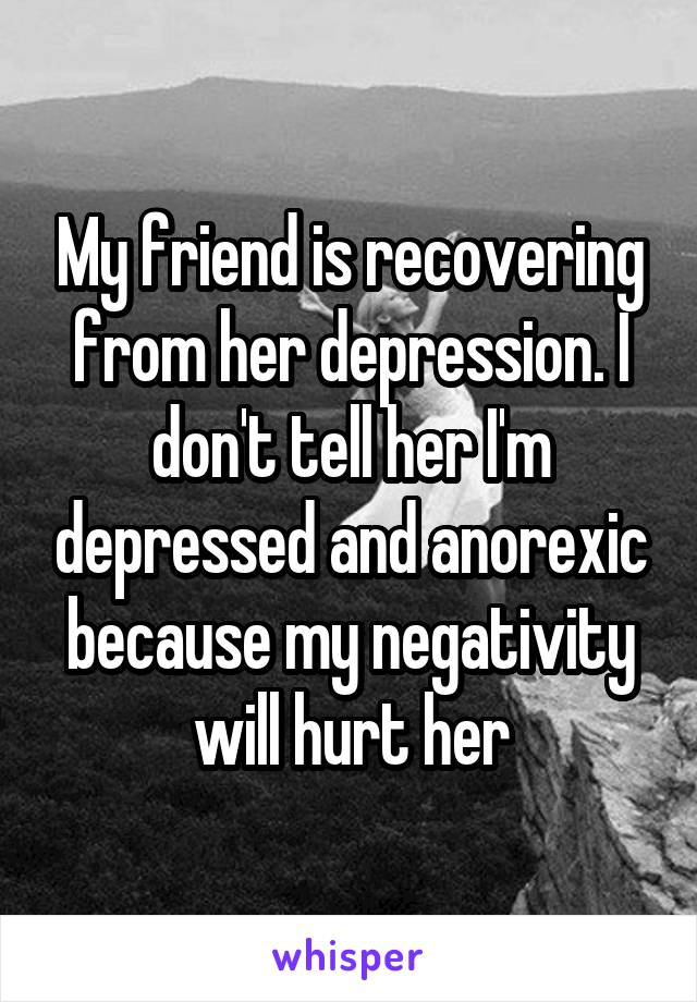 My friend is recovering from her depression. I don't tell her I'm depressed and anorexic because my negativity will hurt her