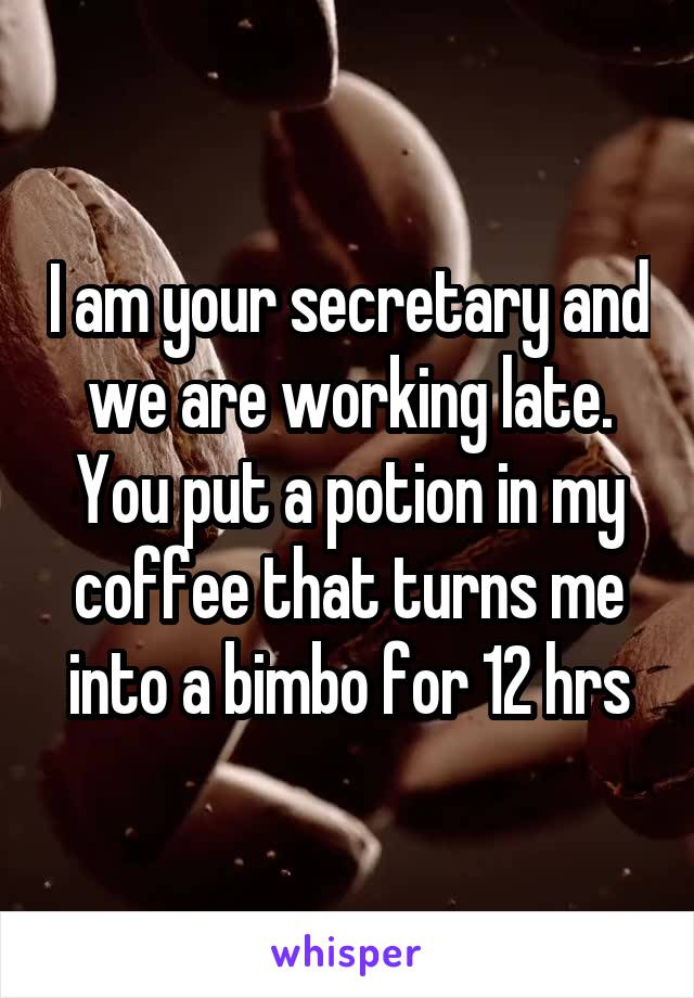 I am your secretary and we are working late. You put a potion in my coffee that turns me into a bimbo for 12 hrs