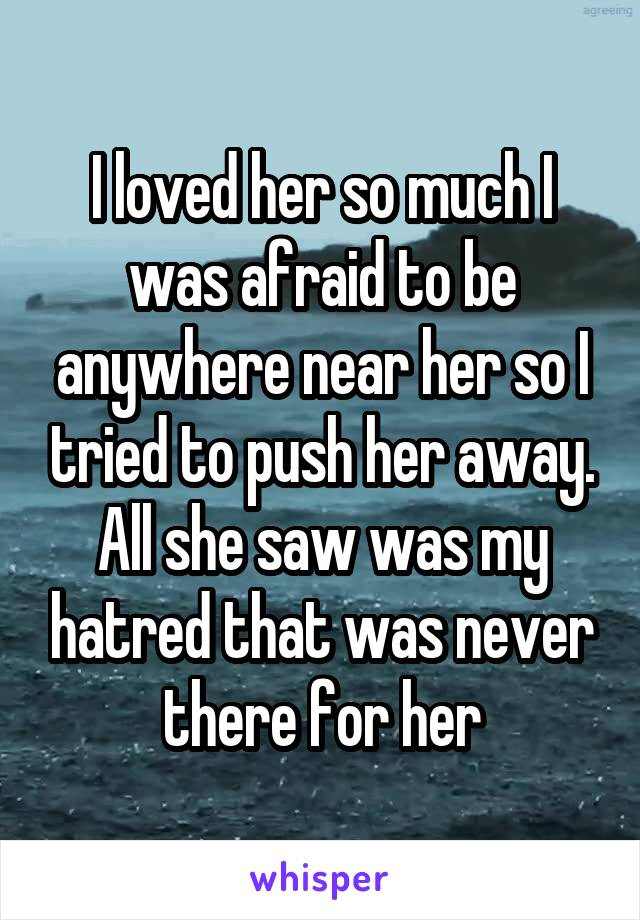 I loved her so much I was afraid to be anywhere near her so I tried to push her away. All she saw was my hatred that was never there for her