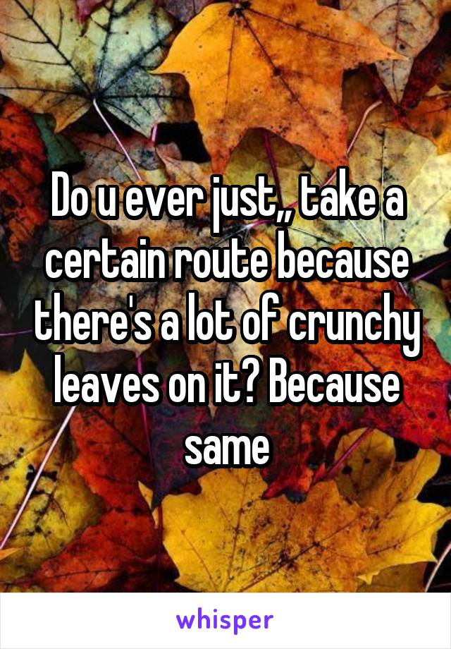Do u ever just,, take a certain route because there's a lot of crunchy leaves on it? Because same