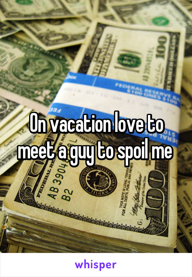 On vacation love to meet a guy to spoil me