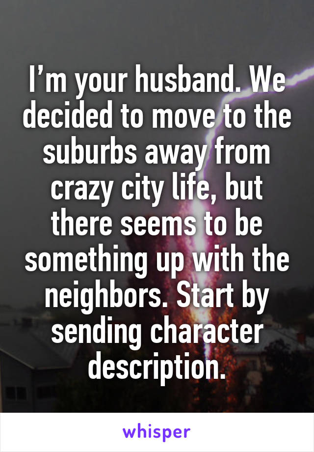 I'm your husband. We decided to move to the suburbs away from crazy city life, but there seems to be something up with the neighbors. Start by sending character description.