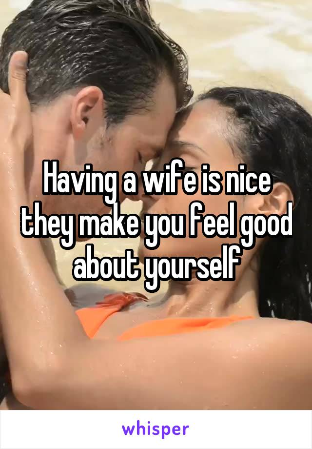 Having a wife is nice they make you feel good about yourself