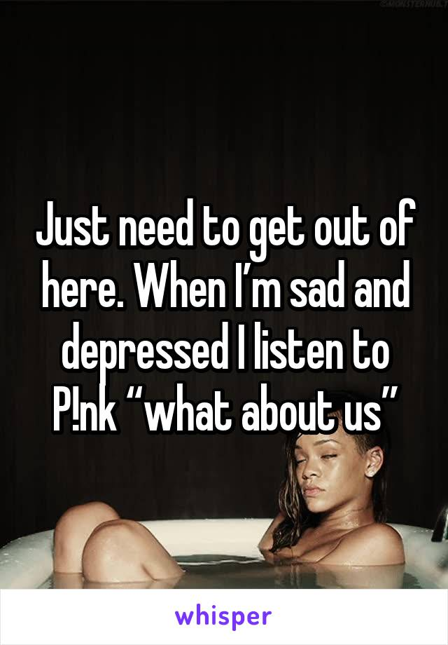 "Just need to get out of here. When I'm sad and depressed I listen to P!nk ""what about us"""