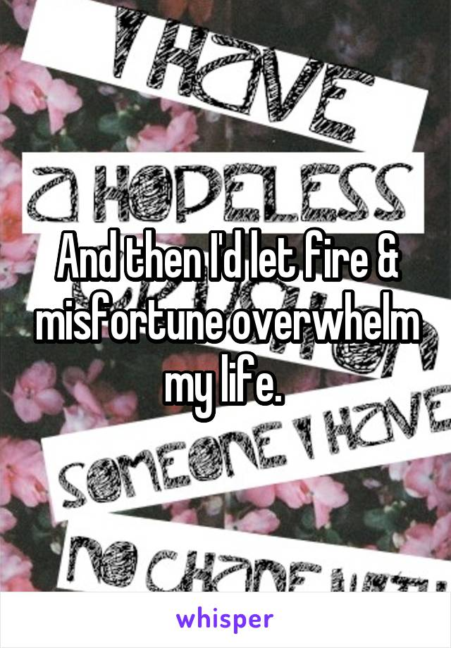 And then I'd let fire & misfortune overwhelm my life.