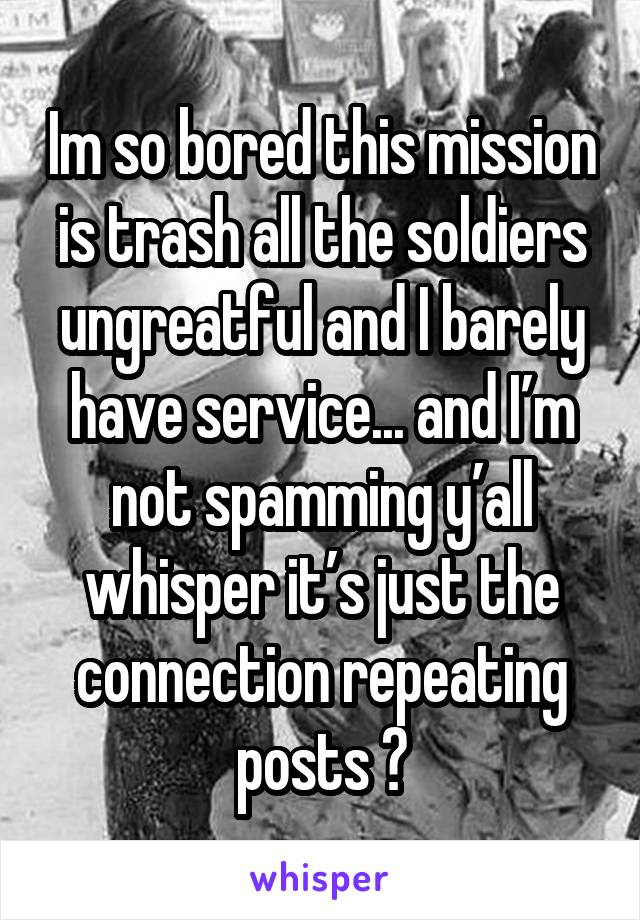 Im so bored this mission is trash all the soldiers ungreatful and I barely have service... and I'm not spamming y'all whisper it's just the connection repeating posts 🙄