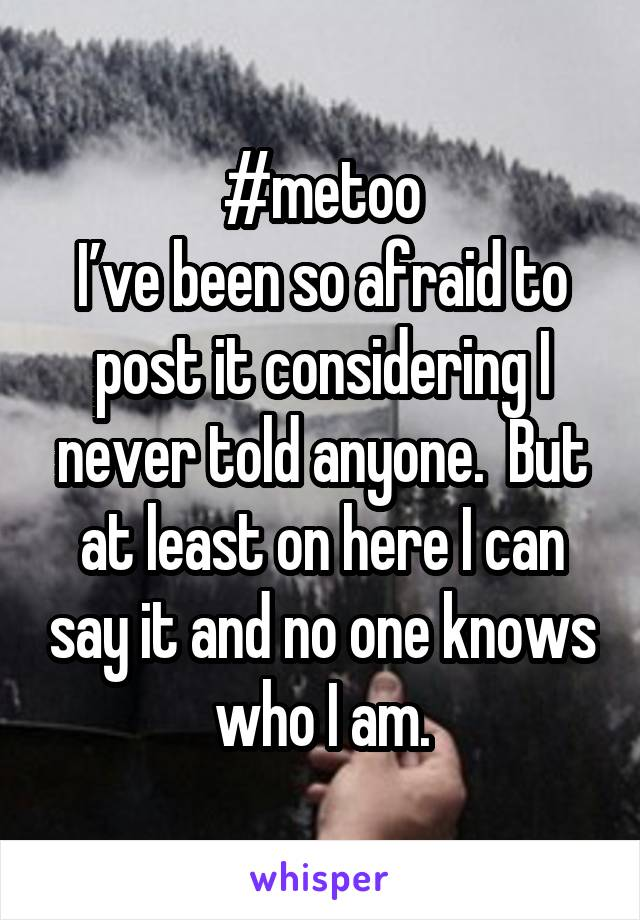 #metoo I've been so afraid to post it considering I never told anyone.  But at least on here I can say it and no one knows who I am.