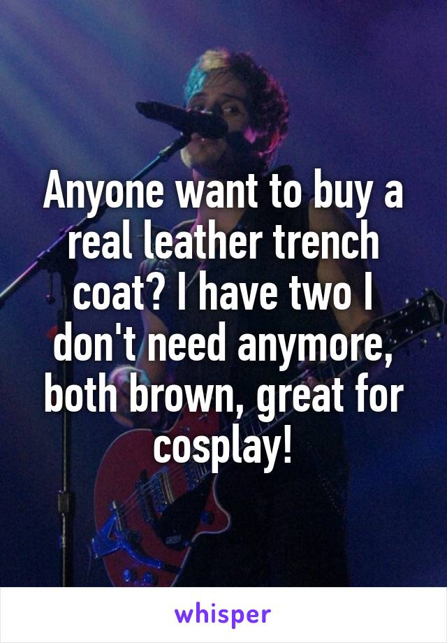 Anyone want to buy a real leather trench coat? I have two I don't need anymore, both brown, great for cosplay!