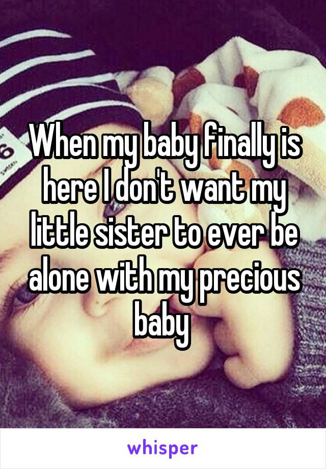 When my baby finally is here I don't want my little sister to ever be alone with my precious baby