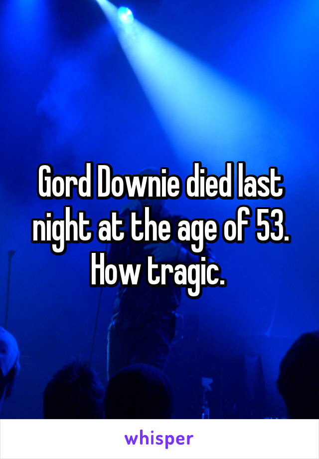 Gord Downie died last night at the age of 53. How tragic.