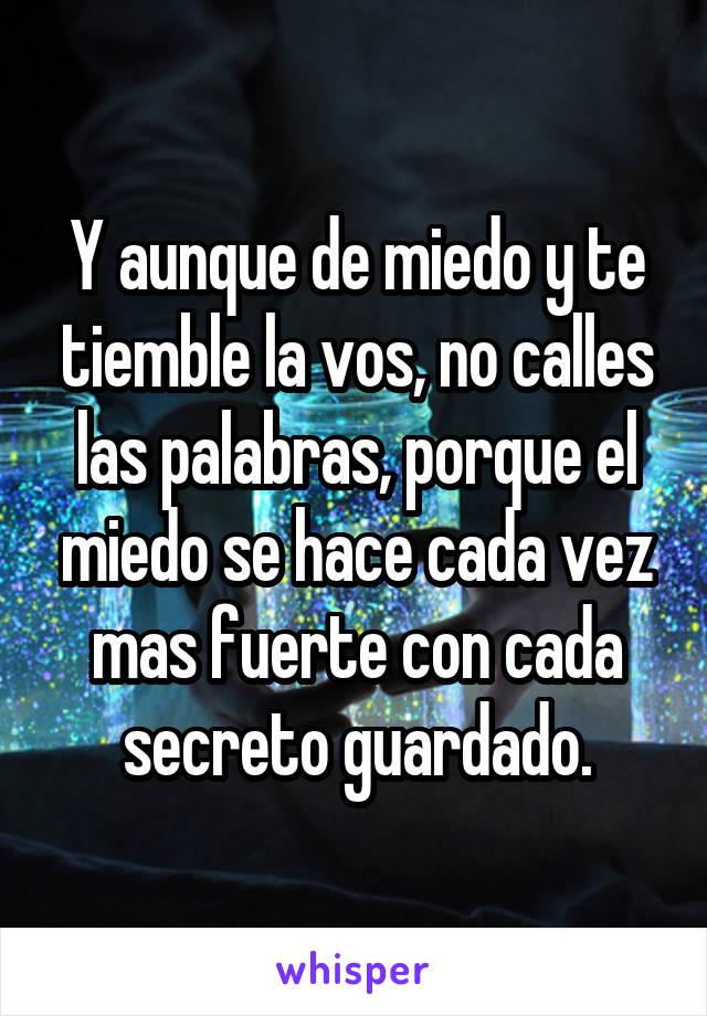 Y aunque de miedo y te tiemble la vos, no calles las palabras, porque el miedo se hace cada vez mas fuerte con cada secreto guardado.