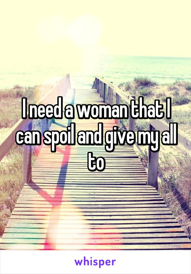 I need a woman that I can spoil and give my all to
