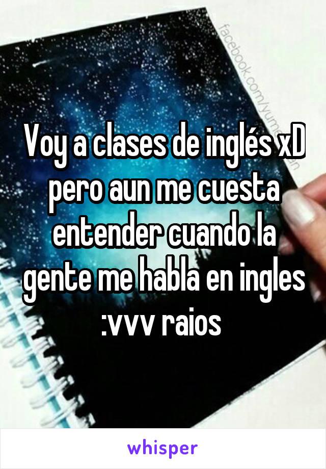 Voy a clases de inglés xD pero aun me cuesta entender cuando la gente me habla en ingles :vvv raios