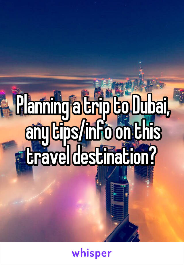 Planning a trip to Dubai, any tips/info on this travel destination?