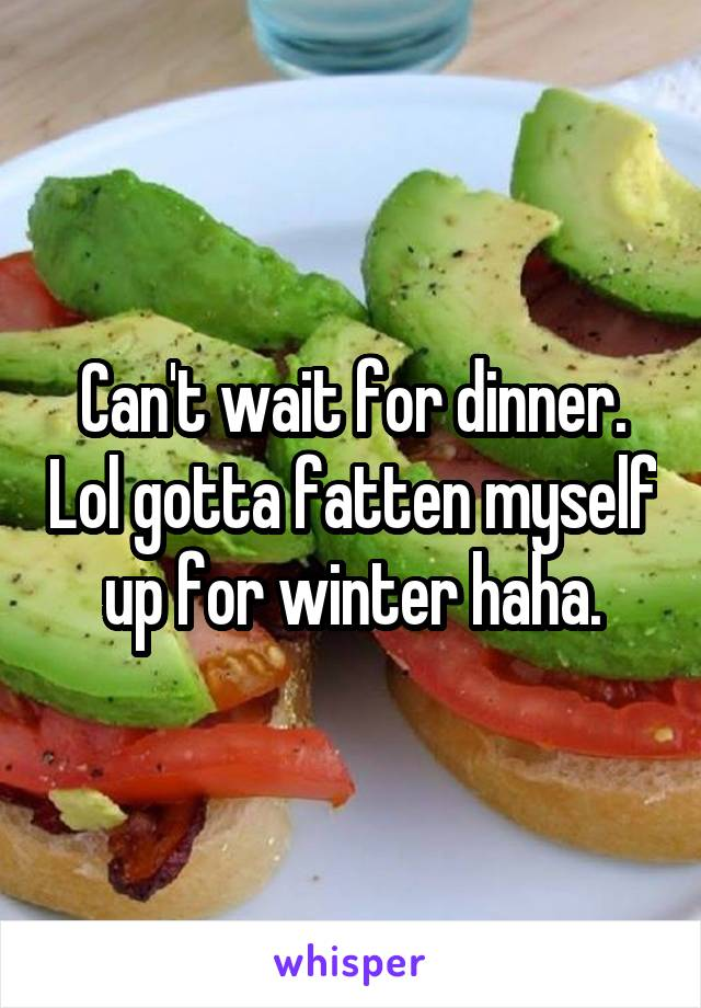 Can't wait for dinner. Lol gotta fatten myself up for winter haha.
