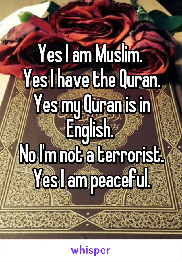 Yes I am Muslim.  Yes I have the Quran. Yes my Quran is in English.  No I'm not a terrorist. Yes I am peaceful.