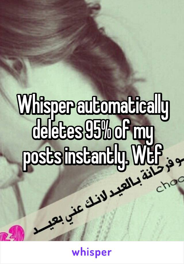Whisper automatically deletes 95% of my posts instantly. Wtf