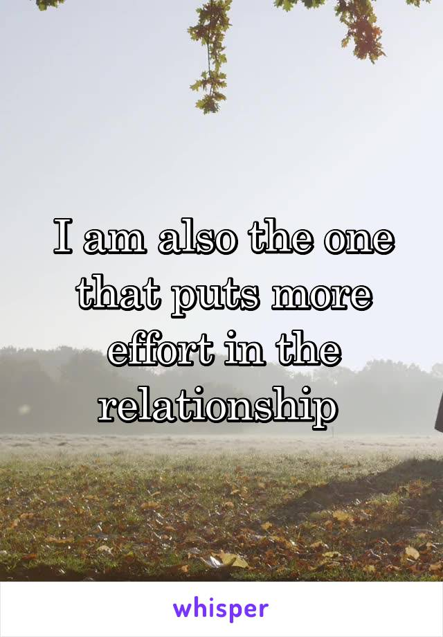 I am also the one that puts more effort in the relationship