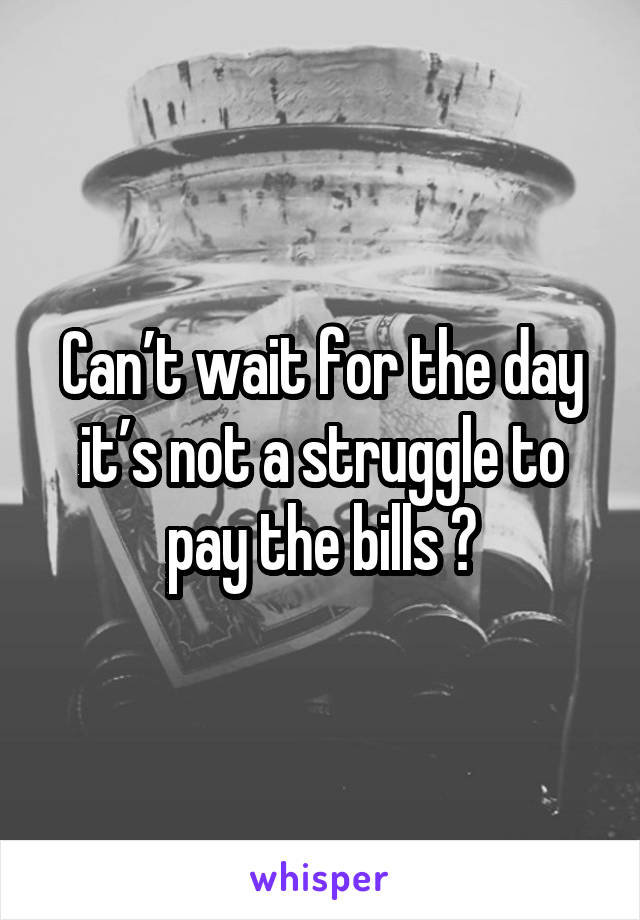 Can't wait for the day it's not a struggle to pay the bills 🙃