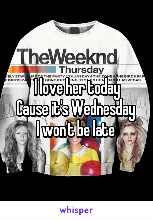 I love her today Cause it's Wednesday  I won't be late