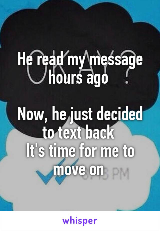 He read my message hours ago   Now, he just decided to text back  It's time for me to move on