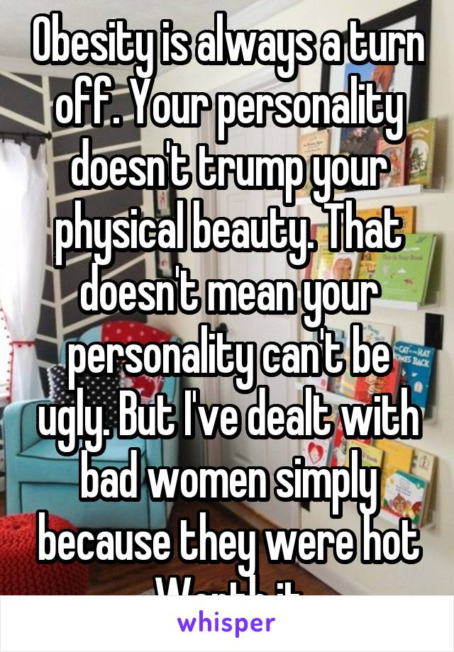 Obesity is always a turn off. Your personality doesn't trump your physical beauty. That doesn't mean your personality can't be ugly. But I've dealt with bad women simply because they were hot Worth it