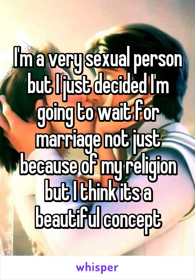 I'm a very sexual person but I just decided I'm going to wait for marriage not just because of my religion but I think its a beautiful concept