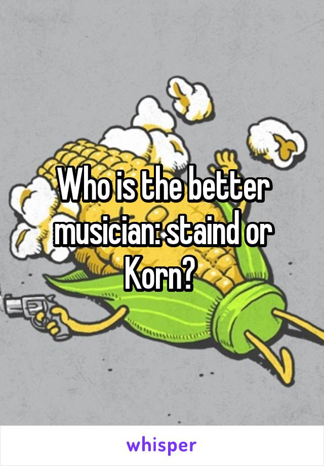 Who is the better musician: staind or Korn?
