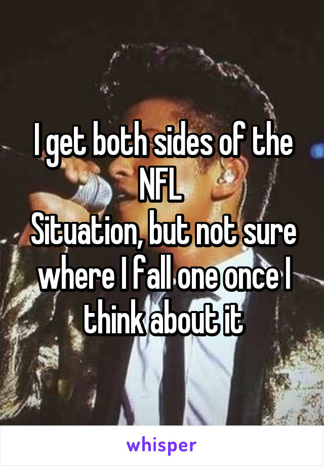 I get both sides of the NFL  Situation, but not sure where I fall one once I think about it