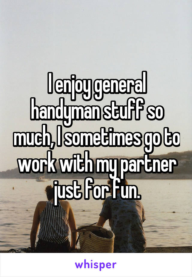 I enjoy general handyman stuff so much, I sometimes go to work with my partner just for fun.