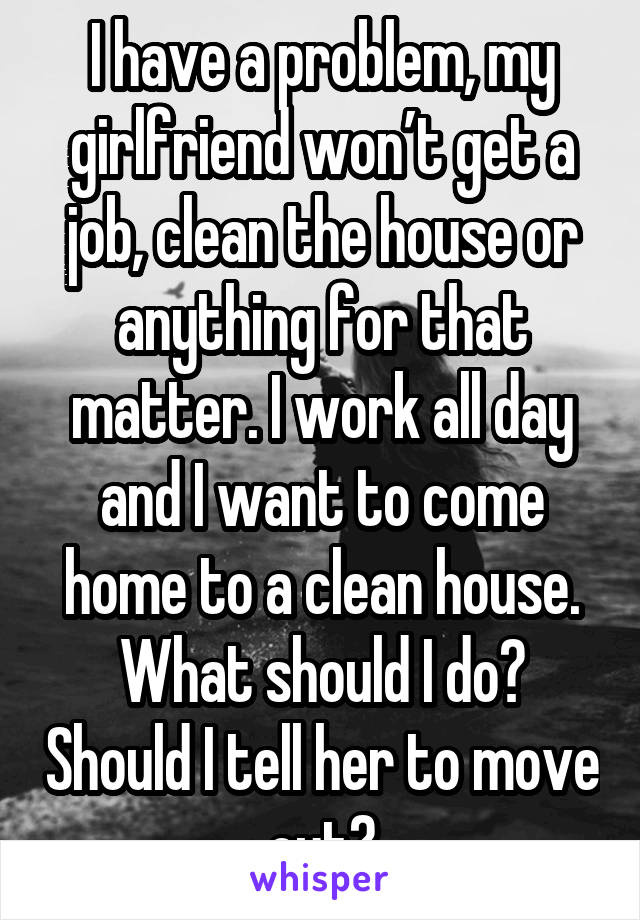 I have a problem, my girlfriend won't get a job, clean the house or anything for that matter. I work all day and I want to come home to a clean house. What should I do? Should I tell her to move out?