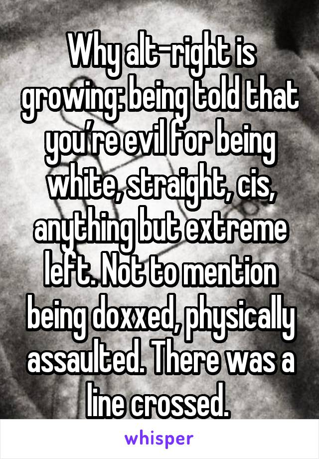Why alt-right is growing: being told that you're evil for being white, straight, cis, anything but extreme left. Not to mention being doxxed, physically assaulted. There was a line crossed.