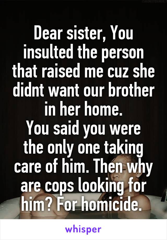 Dear sister, You insulted the person that raised me cuz she didnt want our brother in her home. You said you were the only one taking care of him. Then why are cops looking for him? For homicide.