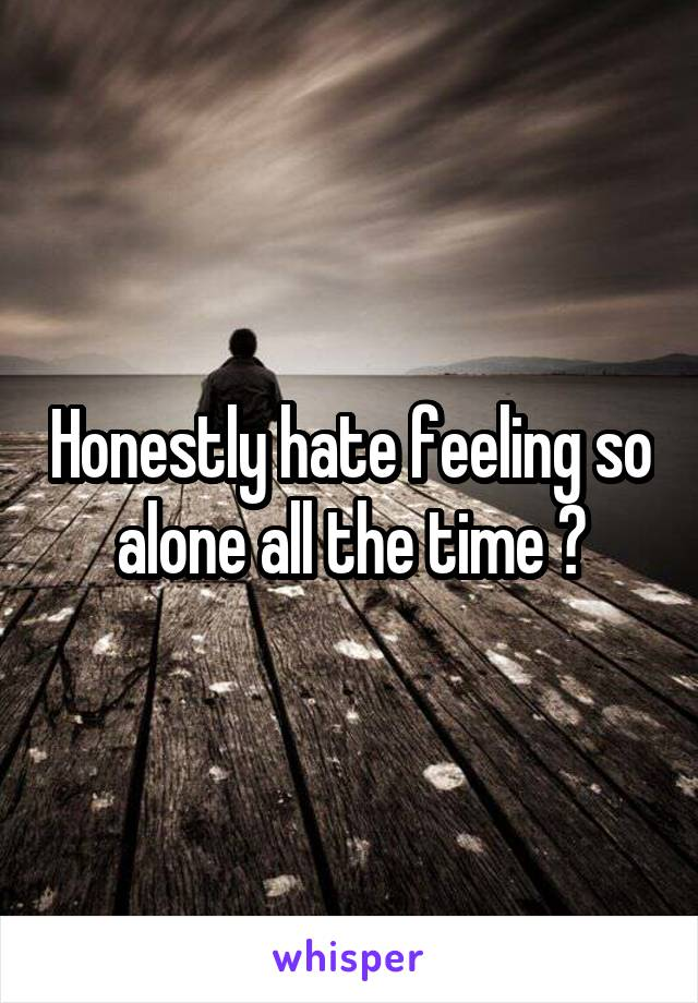 Honestly hate feeling so alone all the time 😔
