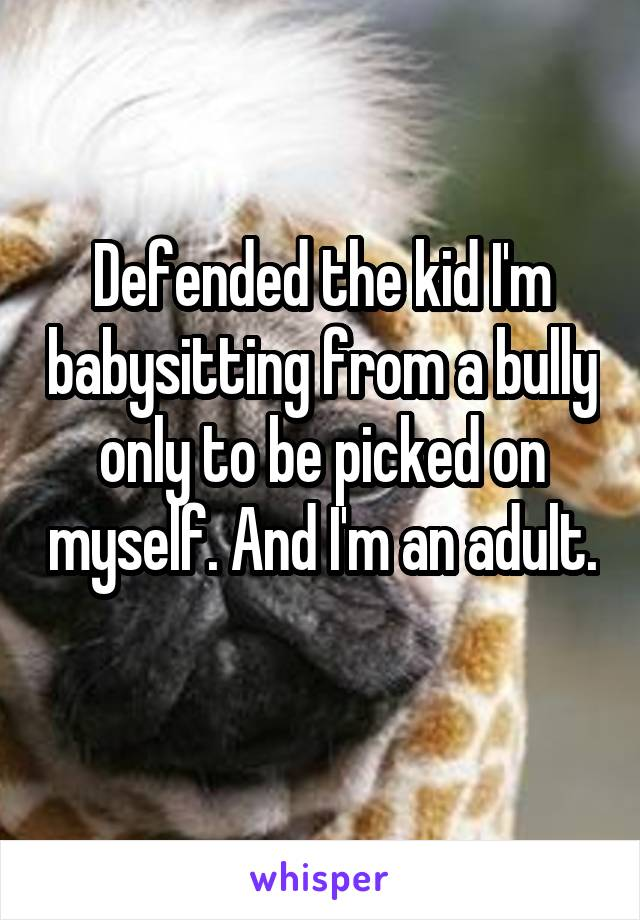 Defended the kid I'm babysitting from a bully only to be picked on myself. And I'm an adult.