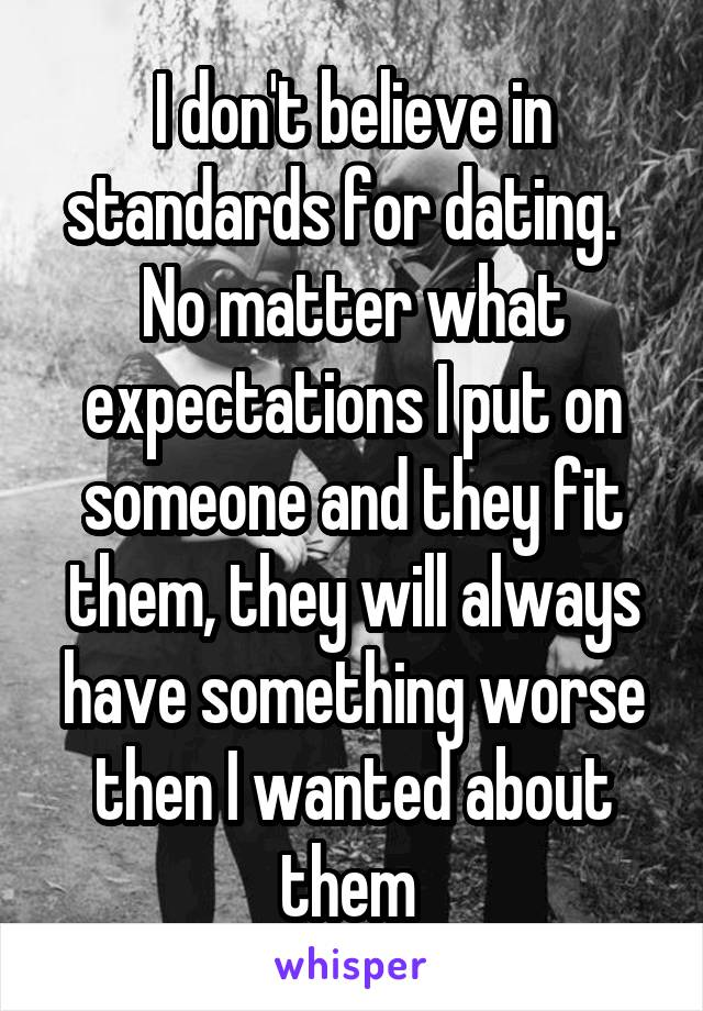 I don't believe in standards for dating.   No matter what expectations I put on someone and they fit them, they will always have something worse then I wanted about them