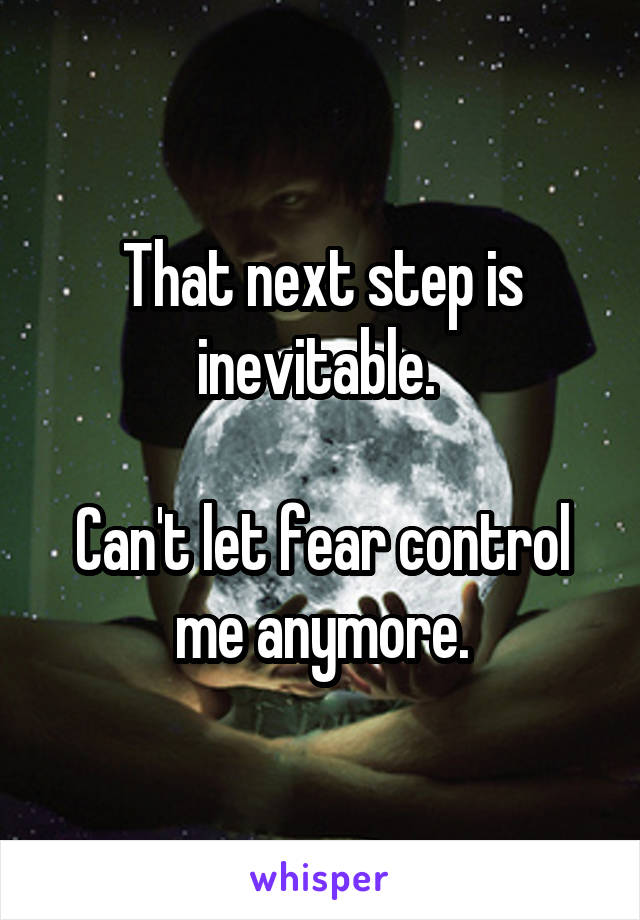 That next step is inevitable.   Can't let fear control me anymore.