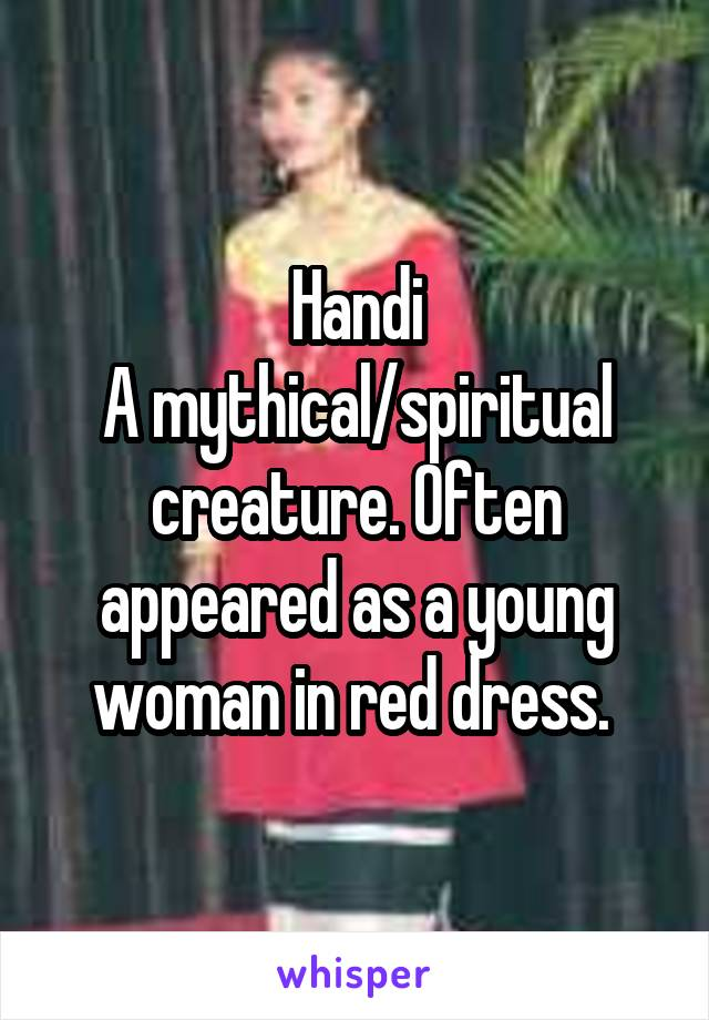 Handi A mythical/spiritual creature. Often appeared as a young woman in red dress.
