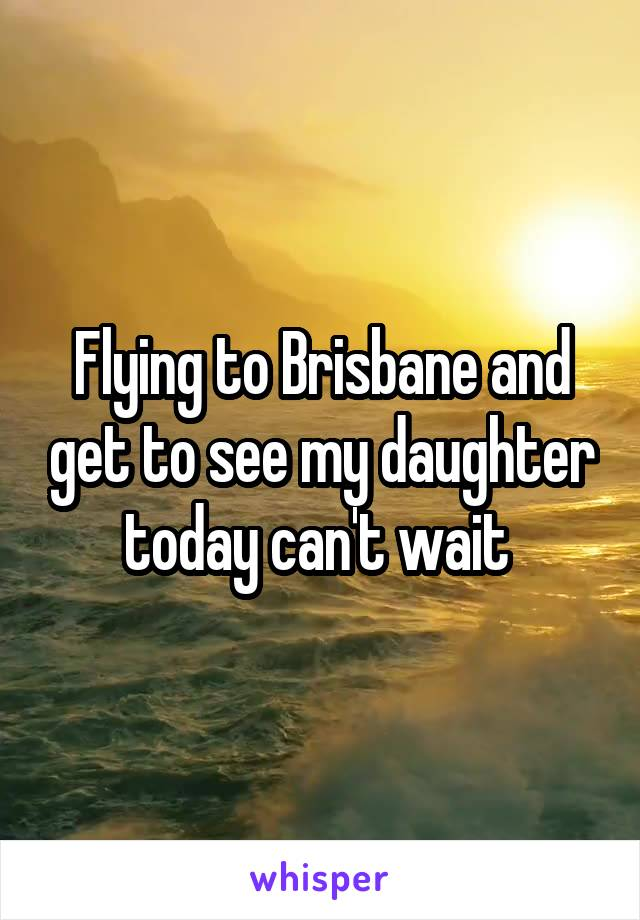 Flying to Brisbane and get to see my daughter today can't wait