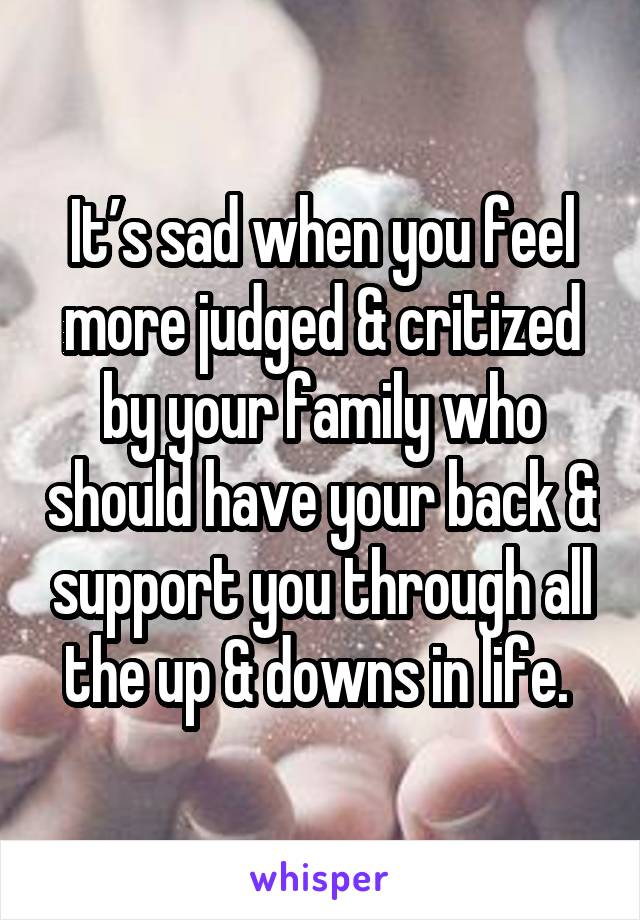 It's sad when you feel more judged & critized by your family who should have your back & support you through all the up & downs in life.
