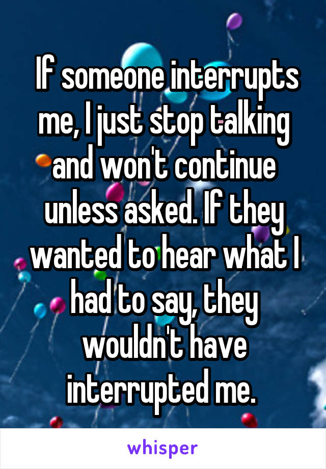 If someone interrupts me, I just stop talking and won't continue unless asked. If they wanted to hear what I had to say, they wouldn't have interrupted me.