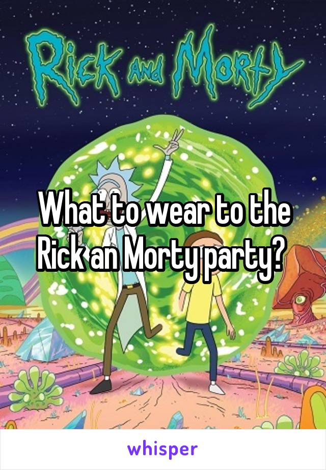 What to wear to the Rick an Morty party?