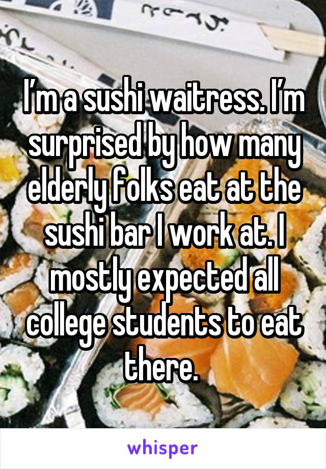 I'm a sushi waitress. I'm surprised by how many elderly folks eat at the sushi bar I work at. I mostly expected all college students to eat there.