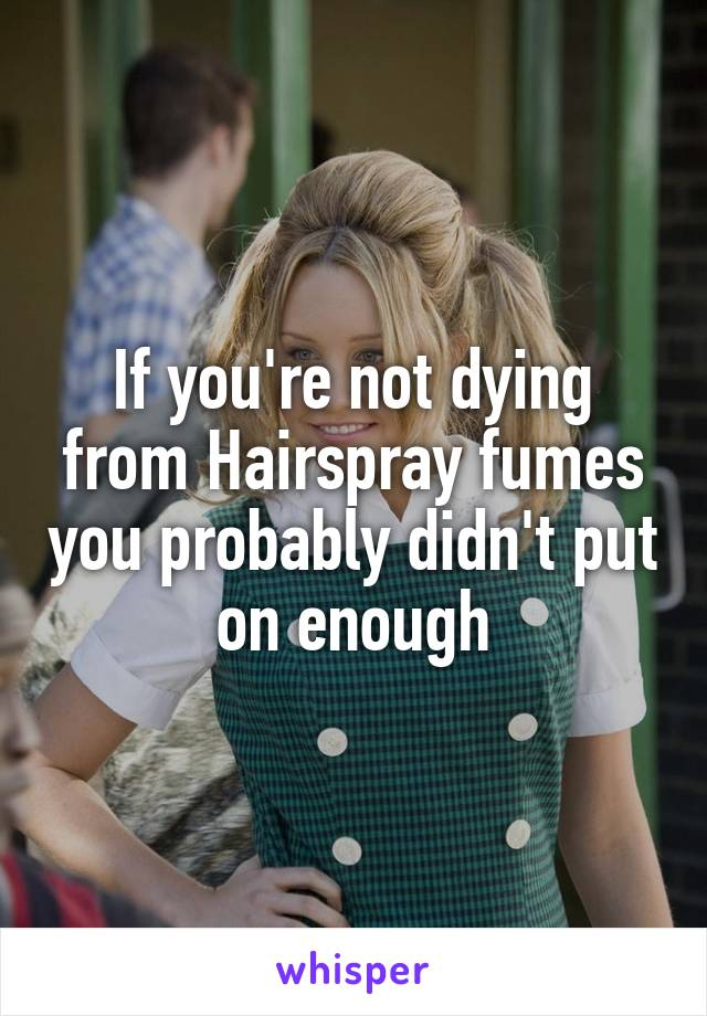 If you're not dying from Hairspray fumes you probably didn't put on enough