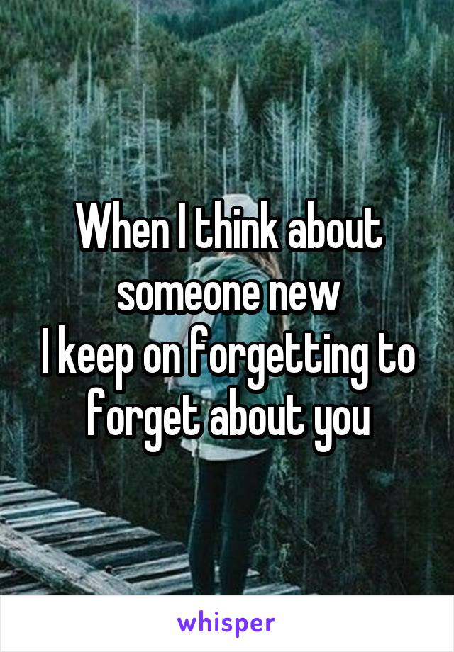 When I think about someone new I keep on forgetting to forget about you