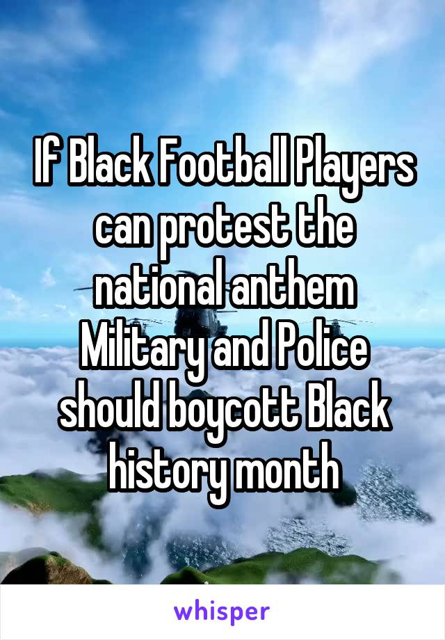 If Black Football Players can protest the national anthem Military and Police should boycott Black history month