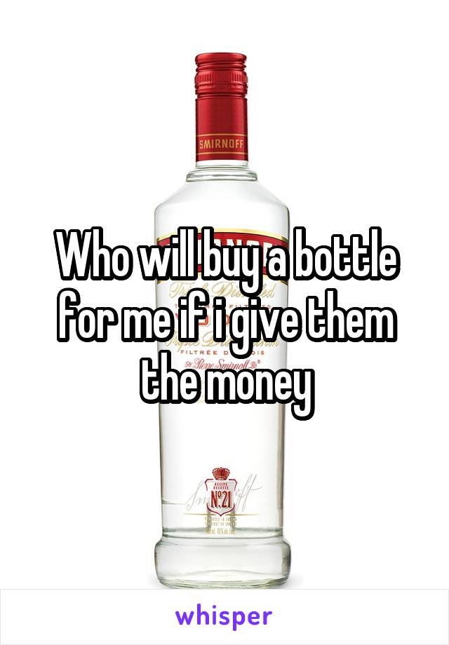 Who will buy a bottle for me if i give them the money