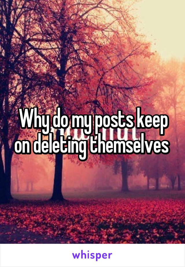 Why do my posts keep on deleting themselves